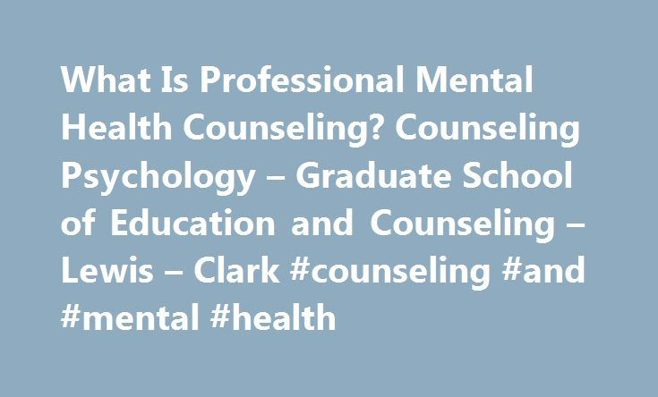 What Is Professional Mental Health Counseling? Counseling Psychology – Graduate School of Education and Counseling – Lewis – Clark #counseling #and #mental #health http://illinois.remmont.com/what-is-professional-mental-health-counseling-counseling-psychology-graduate-school-of-education-and-counseling-lewis-clark-counseling-and-mental-health/  # What Is Professional Mental Health Counseling? Assisting individuals, families, and groups with diverse needs through challenges in their life…
