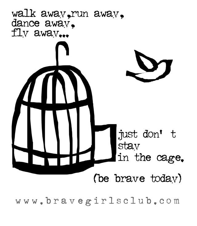 walk away, run away, dance away, fly away ... just don't stay in the cage. ~ Be Free....Daily Truth Video - Brave Girls Club