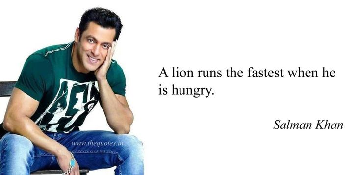 A lion runs the fastest when he is hungry –  Salman Khan