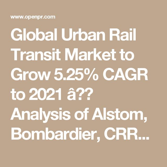 Global Urban Rail Transit Market to Grow 5.25% CAGR to 2021 – Analysis of Alstom, Bombardier, CRRC, Mitsubishi Heavy Industries, and Siemens - openPR