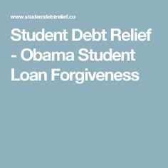 Student Debt Relief - Obama Student Loan Forgiveness