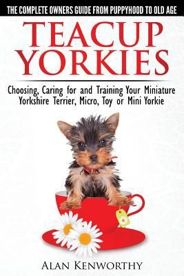 Teacup Yorkies - The Complete Owners Guide. Choosing, Caring for and Training Your Miniature Yorkshire Terrier, Micro, Toy or Mini Yorkie From Puppyhood to Old Age.