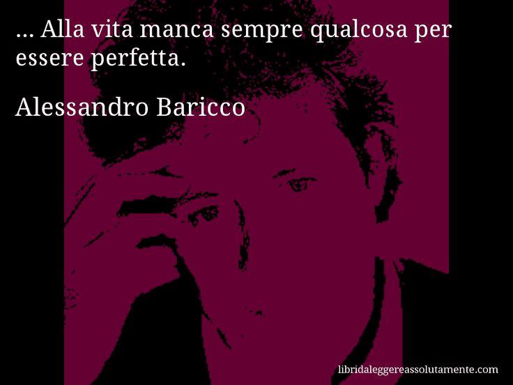 Aforisma di Alessandro Baricco , ... Alla vita manca sempre qualcosa per essere perfetta.
