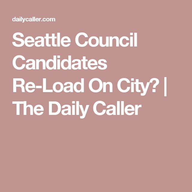 Seattle Council Candidates Re-Load On City� | The Daily Caller