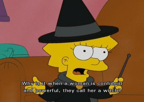 """This post features a scene from the Simpsons, in which Lisa is questioning the names that women are called. The question is """"why is it that when a woman is confident and powerful, they call her a witch?"""" Lisa poses a good question.. why are women labelled so negatively for having such positive qualities? This is a problem that is deeply rooted in the patriarchal oppression of women."""
