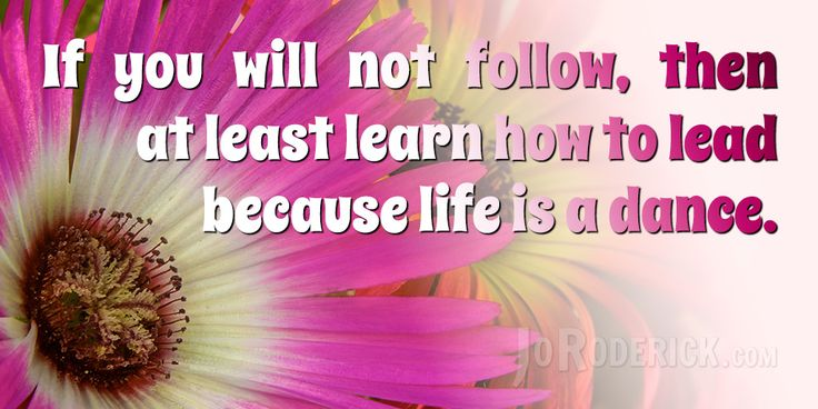 Quote 134: If you will not follow, then at least learn how to lead because life is a dance.  #Quote #Inspiration