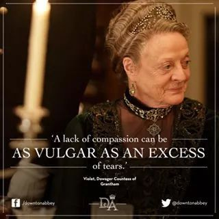 """""""A lack of compassion can be as vulgar as an excess of tears."""" #Downton"""
