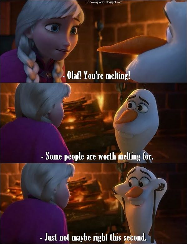 Frozen Quote - Anna: Olaf! You're melting! Olaf: Some people are worth melting for. (pause) Just not maybe this second.