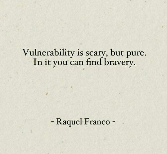 """Vulnerability is scary, but pure. In it you can find bravery"" -Raquel Franco"