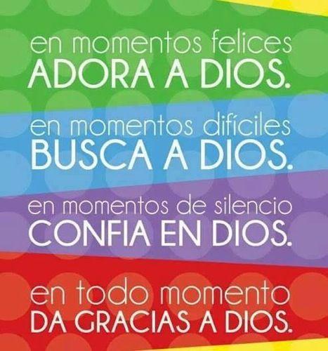 En momentos felices ADORA A DIOS En momentos difíciles BUSCA A DIOS En momentos de silencio CONFIA EN DIOS En todo momento  DA GRACIAS A DIOS