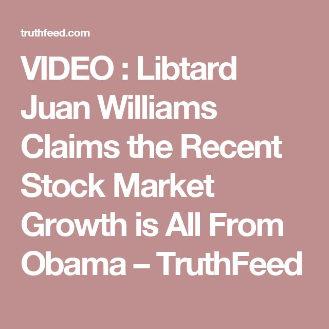 VIDEO : Libtard Juan Williams Claims the Recent Stock Market Growth is All From Obama – TruthFeed