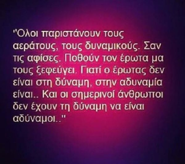 ...Γιατι ο ερωτας δεν ειναι στην δυναμη,στην αδυναμια ειναι...