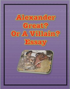 This essay will have the students choose a side and defend whether or not Alexander the Great was a hero or a Villain.  What you get:  1.  A short read explaining why some people will call Alexander a hero and why others will call him a villain.  2.  You will also get a list of his accomplishments: the good and bad accomplishments3.