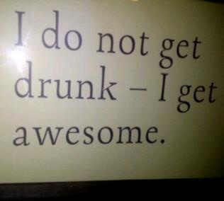 I do not get drunk, I GET AWESOME!!!   LOL
