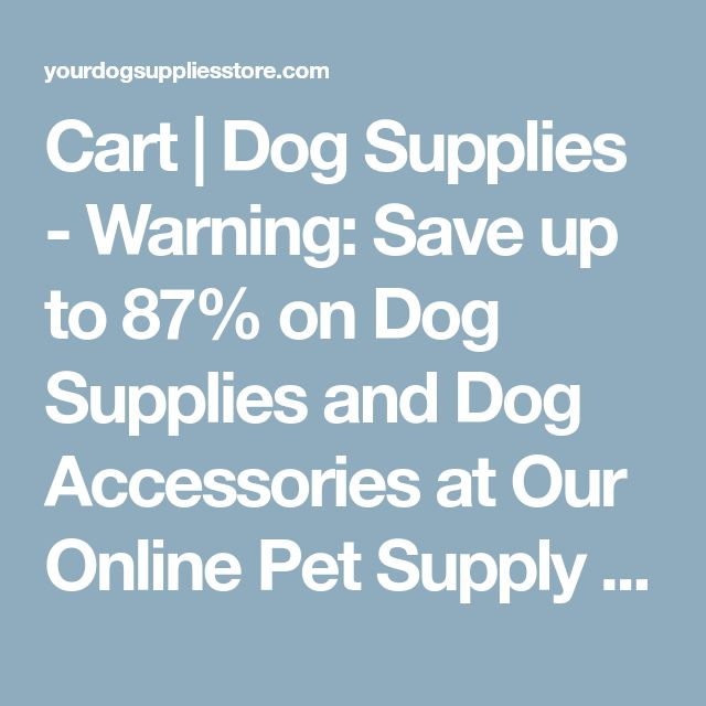 Cart | Dog Supplies - Warning: Save up to 87% on Dog Supplies and Dog Accessories at Our Online Pet Supply Shop