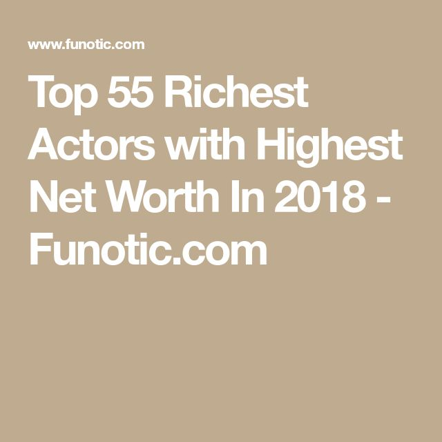 Top 55 Richest Actors with Highest Net Worth In 2018 - Funotic.com