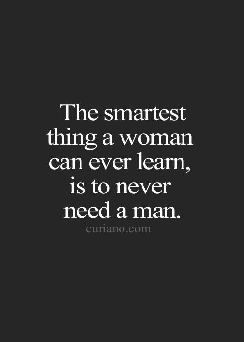 The smartest thing a woman can ever learn, is to never need a man.: