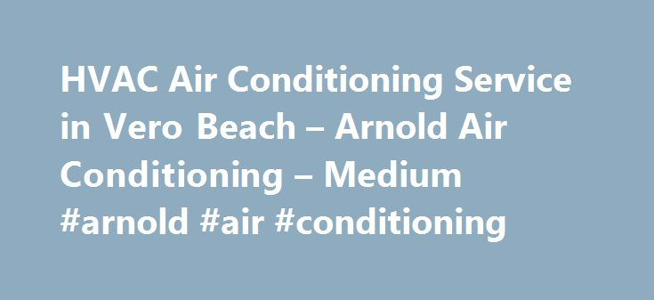 HVAC Air Conditioning Service in Vero Beach – Arnold Air Conditioning – Medium #arnold #air #conditioning http://washington.nef2.com/hvac-air-conditioning-service-in-vero-beach-arnold-air-conditioning-medium-arnold-air-conditioning/  # Get Safe Hands on HVAC Air Conditioning Service in Vero Beach We are Heating, Ventilation and Air conditioning professionals that offer services such as installation, maintenance, replacement and repair of heating and cooling units. These units include…