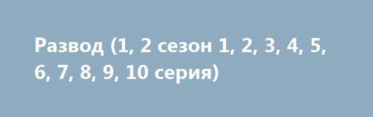 Развод (1, 2 сезон 1, 2, 3, 4, 5, 6, 7, 8, 9, 10 серия) http://hdrezka.biz/serials/779-razvod-1-2-sezon-1-2-3-4-5-6-7-8-9-10-seriya.html