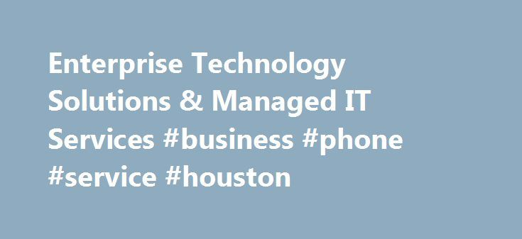 Enterprise Technology Solutions & Managed IT Services #business #phone #service #houston http://tucson.remmont.com/enterprise-technology-solutions-managed-it-services-business-phone-service-houston/  # Personal Wireless Service, devices and accessories. Internet, Phone, and TV FiOS service for the home. Business Enterprise Technology Wireless Solutions Solutions and services for organizations with 500 or more employees. Business Wireless Phones and Solutions Devices, plans and wireless…