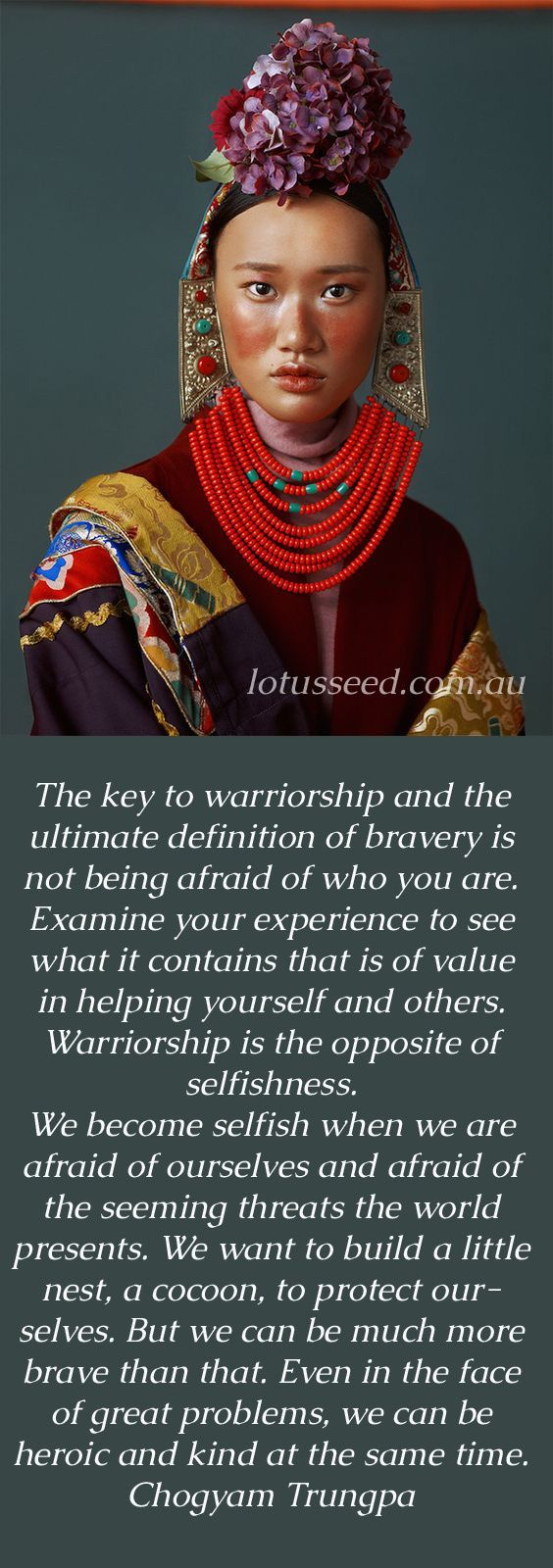 The key to warriorship and the ultimate definition of bravery is not being afraid of who you are. Examine your experience to see what it contains that is of value in helping yourself and others. Warriorship is the opposite of selfishness.  We become selfish when we are afraid of ourselves and afraid of the seeming threats the world presents. We want to build a little nest, a cocoon, to protect ourselves. But we can be much more brave than that. Even in the face of great problems, we can be…