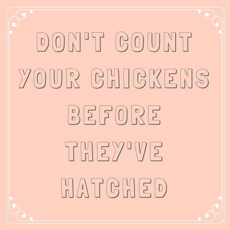 Don't Count Your Chickens Before They've Hatched - 63 Sayings You Learned From Your Southern Grandma - Southernliving. When Grandma offers this advice, she wants to ensure that we don't count on something that may not happen.