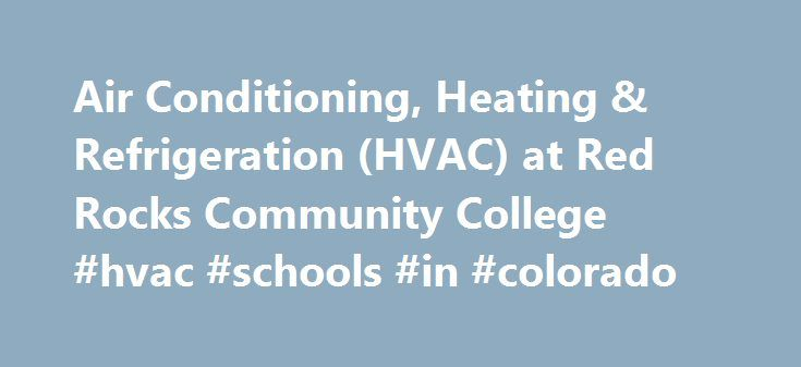 Air Conditioning, Heating & Refrigeration (HVAC) at Red Rocks Community College #hvac #schools #in #colorado http://lexingtone.remmont.com/air-conditioning-heating-refrigeration-hvac-at-red-rocks-community-college-hvac-schools-in-colorado/  # Air Conditioning, Heating Refrigeration (HVAC) at Red Rocks Community College The HVAC program at RRCC provides the knowledge and skills for job entry into the air conditioning, heating and refrigeration industry in the areas of installation and…