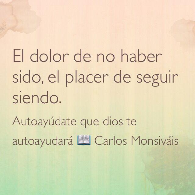 El dolor de no haber sido, el placer de seguir siendo. Autoayúdate que dios te autoayudará;  Carlos Monsiváis.