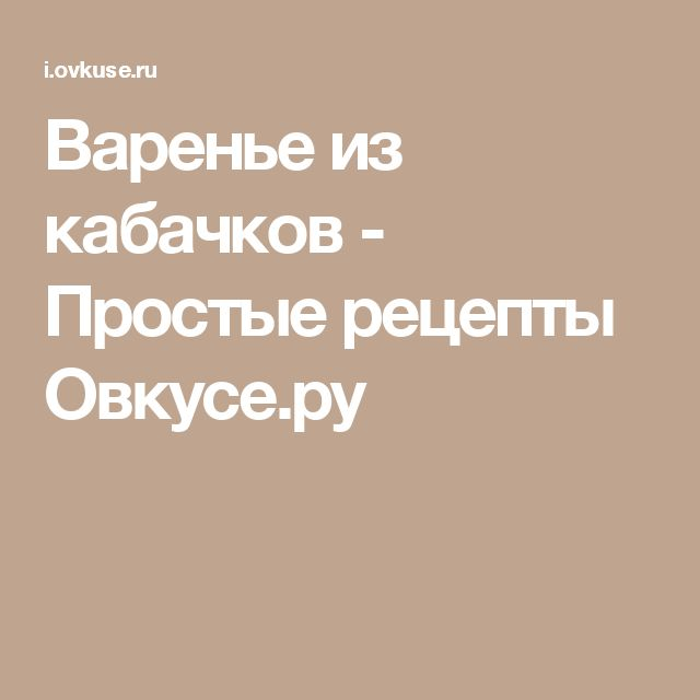 Варенье из кабачков - Простые рецепты Овкусе.ру