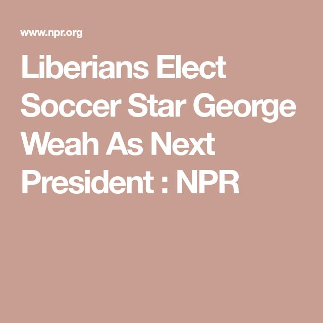 Liberians Elect Soccer Star George Weah As Next President : NPR