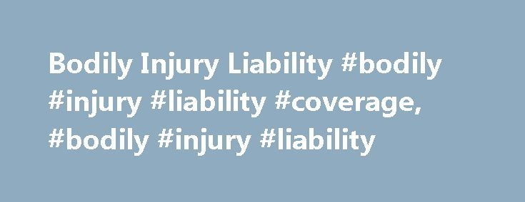 Bodily Injury Liability #bodily #injury #liability #coverage, #bodily #injury #liability http://malta.remmont.com/bodily-injury-liability-bodily-injury-liability-coverage-bodily-injury-liability/  # Bodily Injury Liability What does bodily injury liability coverage cover? Bodily injury liability (BI) pays, up to your policy limits, for injuries or death that you (the policyholder), or other drivers covered by your car insurance policy, are found responsible for after a motor vehicle…