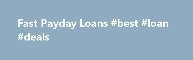 Fast Payday Loans #best #loan #deals http://loan-credit.remmont.com/fast-payday-loans-best-loan-deals/  #instant payday loans online # Instant Payday Loans How Where to Get Fast Cash Payday Loans? As the name suggests, quick pay day loans are small, short-term loans (typically up to $1,000), which are made instantly available to the borrower and repaid on your upcoming payday. Taken for personal needs, these loans intend to bridge […]