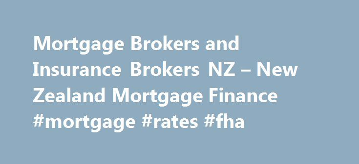 Mortgage Brokers and Insurance Brokers NZ – New Zealand Mortgage Finance #mortgage #rates #fha http://mortgage.remmont.com/mortgage-brokers-and-insurance-brokers-nz-new-zealand-mortgage-finance-mortgage-rates-fha/  #mortgage finance # Welcome to New Zealand Mortgage Finance First time home buyer, property investors, refinancing, self employed with no proof of income, declined loans, second mortgages, credit problems, mortgage arrears and home equity release are all areas of expertise. We can…