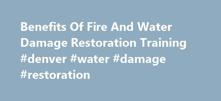 Benefits Of Fire And Water Damage Restoration Training #denver #water #damage #restoration http://china.nef2.com/benefits-of-fire-and-water-damage-restoration-training-denver-water-damage-restoration/  What To Expect In Fire And Water Damage Restoration Training Fire and water damage restoration training is an essential prerequisite to practicing residential and commercial damage recovery. While some companies focus on one area or another, those that address numerous types of destruction can…