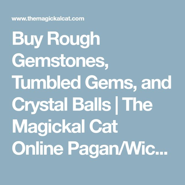 Buy Rough Gemstones, Tumbled Gems, and Crystal Balls | The Magickal Cat Online Pagan/Wiccan Shop