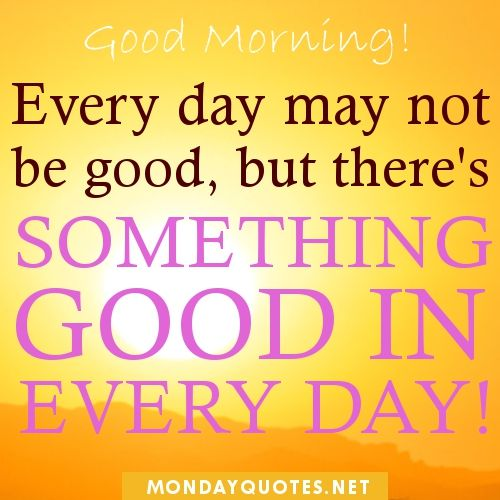good morning quotes to start the day | Good Morning. Every day may not be good,