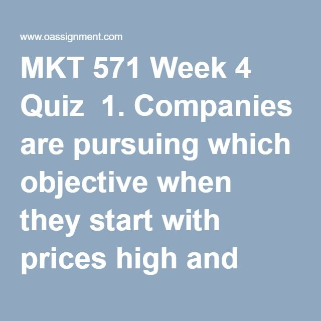 MKT 571 Week 4 Quiz  1. Companies are pursuing which objective when they start with prices high and slowly drop them over time  2. Which strategy is appropriate when there is low brand loyalty in a category and brand choice is made in the store?  3. What type of distribution places the goods or services in as many outlets as possible?  4. Which type of distribution relies on some intermediaries willing to carry a particular product?  5. Which companies have launched a website without any…