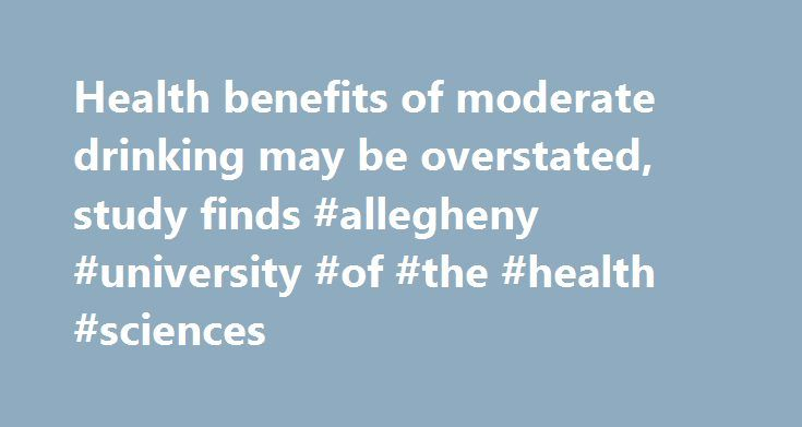 Health benefits of moderate drinking may be overstated, study finds #allegheny #university #of #the #health #sciences http://hotel.remmont.com/health-benefits-of-moderate-drinking-may-be-overstated-study-finds-allegheny-university-of-the-health-sciences/  # Health benefits of moderate drinking may be overstated, study finds Health benefits of moderate drinking may be overstated, study finds UNIVERSITY PARK, Pa. — The benefits of light alcohol consumption, as well as the risks associated with…