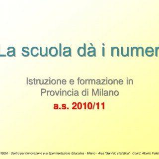 """Area Servizio Statistica""""La scuola dà i numeri"""" Istruzione e formazione in Provincia di Milano a.s. 2010/11 CISEM - Centro per lInnovazione e la Sperimentaz. http://slidehot.com/resources/scolarita-in-provincia-di-milano-2010-11.61788/"""