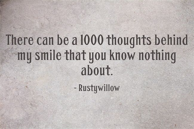 There can be a 1000 thoughts behind my smile that you know nothing about.