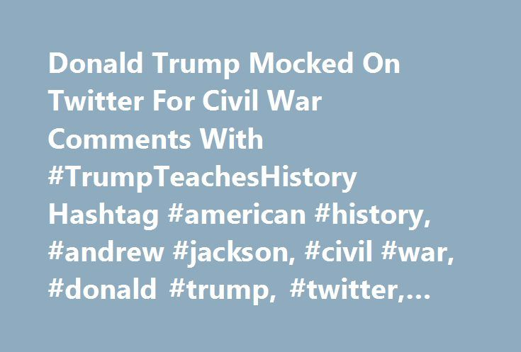 Donald Trump Mocked On Twitter For Civil War Comments With #TrumpTeachesHistory Hashtag #american #history, #andrew #jackson, #civil #war, #donald #trump, #twitter, #news #analysis http://south-sudan.remmont.com/donald-trump-mocked-on-twitter-for-civil-war-comments-with-trumpteacheshistory-hashtag-american-history-andrew-jackson-civil-war-donald-trump-twitter-news-analysis/  # Donald Trump Mocked On Twitter For Civil War Comments With #TrumpTeachesHistory Hashtag I mean had Andrew Jackson…