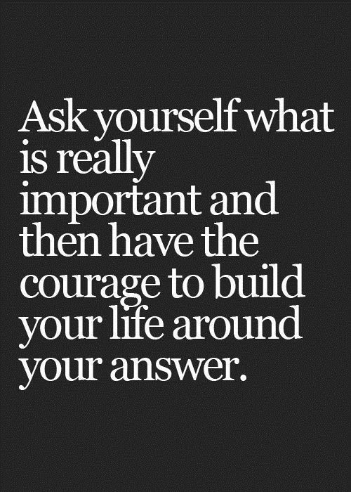 Ask Yourself What is really important and than have the courage to build your life around it. Funny Pictures Funny Quotes Funny Memes
