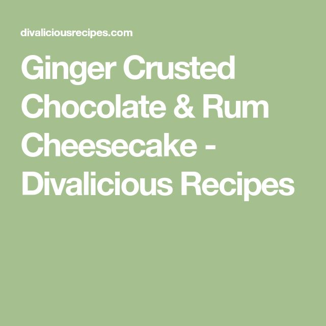 Ginger Crusted Chocolate & Rum Cheesecake - Divalicious Recipes