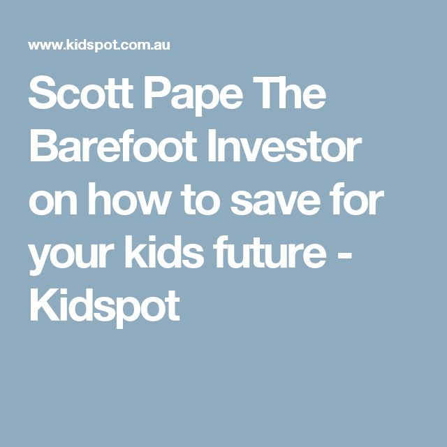 Scott Pape The Barefoot Investor on how to save for your kids future - Kidspot