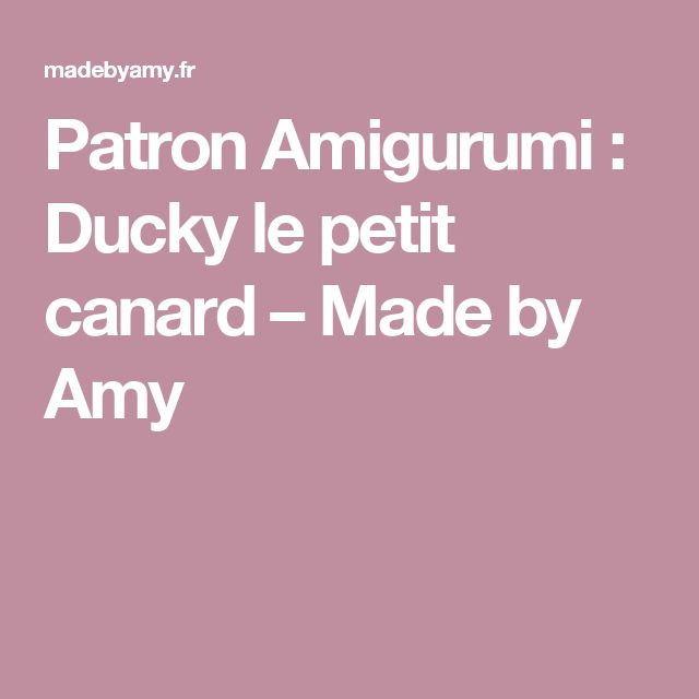 Patron Amigurumi : Ducky le petit canard – Made by Amy