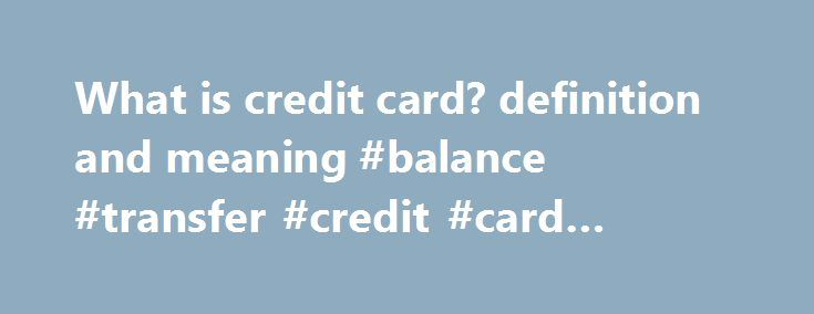 What is credit card? definition and meaning #balance #transfer #credit #card #definition http://tucson.remmont.com/what-is-credit-card-definition-and-meaning-balance-transfer-credit-card-definition/  # credit card Standard-size plastic token, with a magnetic stripe that holds a machine readable code. Credit cards are a convenient substitute for cash or check, and an essential component of electronic commerce and internet commerce. Credit card holders (who may pay annual service charges) draw…
