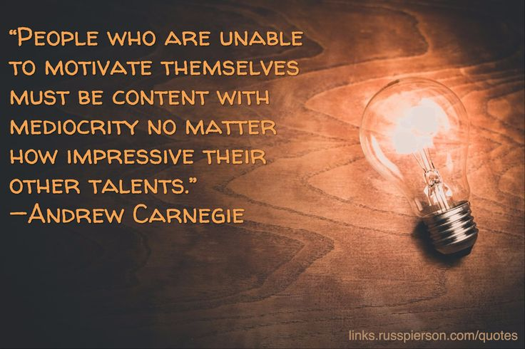 """""""People who are unable to motivate themselves must be content with mediocrity no matter how impressive their other talents.""""—Andrew Carnegie"""