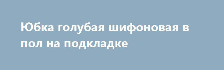 Юбка голубая шифоновая в пол на подкладке http://brandar.net/ru/a/ad/iubka-golubaia-shifonovaia-v-pol-na-podkladke/  Длинная в пол шифоновая юбка на легкой  хб подкладке голубого цвета. В боковом шве потайная молния.Шифон струящийся, прозрачный. По желанию покупателей батист  подкладки может быть светпо-голубой, насыщенно-голубой, белый. Объем талии и длина юбки по желанию регулируются. Также сошью  на заказ в любом размере и цветовой гамме