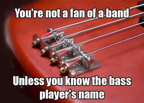 You're not a fan of the band unless you know the bass player's name. Right?!