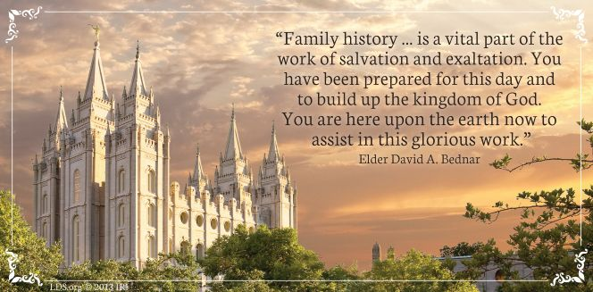 """""""Family History... is a vital part of the work of salvation and exaltation. You have been prepared for this day and to build up the kingdom of God. You are here upon the earth now to assist in this glorious work.""""  """"The Hearts of the Children Shall Turn,"""" by David A. Bednar, General Conference, Oct. 2011"""